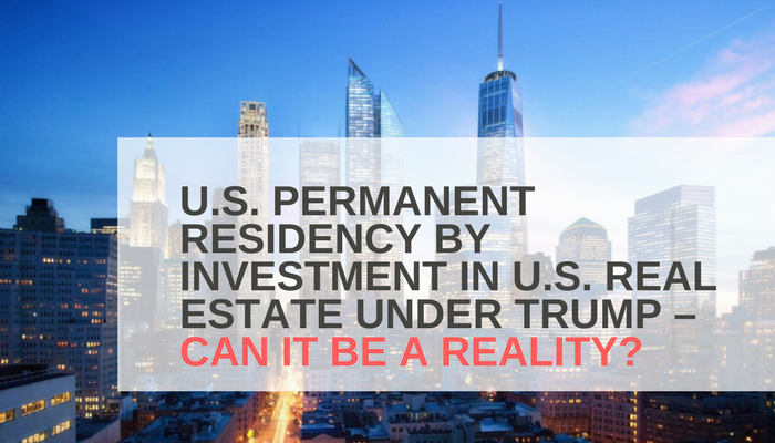 U.S. PERMANENT RESIDENCY BY INVESTMENT IN U.S. REAL ESTATE UNDER TRUMP – CAN IT BE A REALITY?