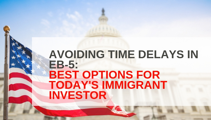 AVOIDING TIME DELAYS IN EB-5: BEST OPTIONS FOR TODAY'S IMMIGRANT INVESTOR